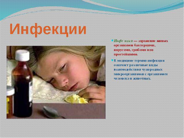 Инфекции Инфе́кция — заражение живых организмов бактериями, вирусами, грибами...