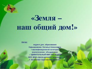 «Земля – наш общий дом!» Автор: педагог доп. образования Камышникова Наталья
