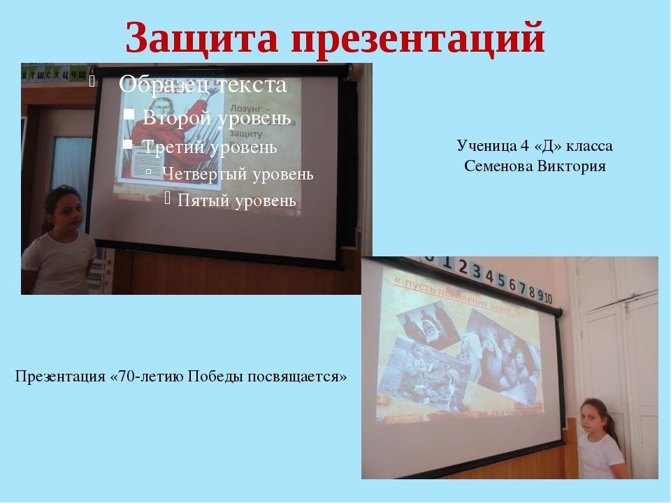 Защита презентаций Ученица 4 «Д» класса Семенова Виктория Презентация «70-лет...