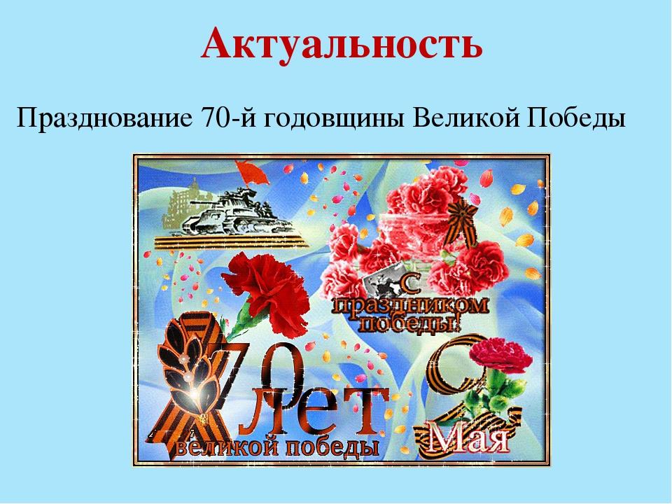 Актуальность Празднование 70-й годовщины Великой Победы