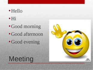 Meeting Hello Hi Good morning Good afternoon Good evening