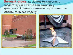 Вечный огонь на Могиле Неизвестного солдата, днем и ночью полыхающий у Кремл