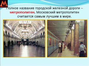 Полное название городской железной дороги – метрополитен. Московский метропол