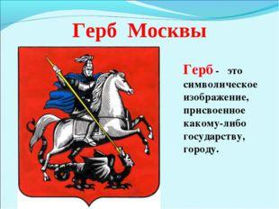 Герб Москвы Герб - это символическое изображение, присвоенное какому-либо гос