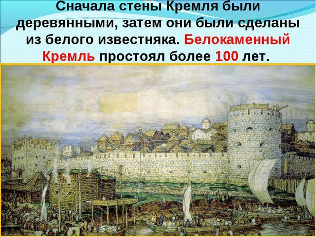 Сначала стены Кремля были деревянными, затем они были сделаны из белого извес...