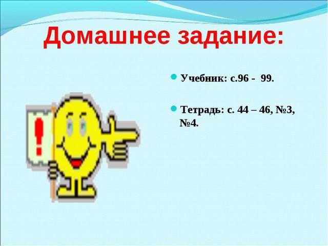 Домашнее задание: Учебник: с.96 - 99. Тетрадь: с. 44 – 46, №3, №4.