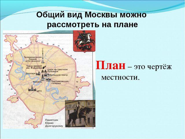 Общий вид Москвы можно рассмотреть на плане План – это чертёж местности.