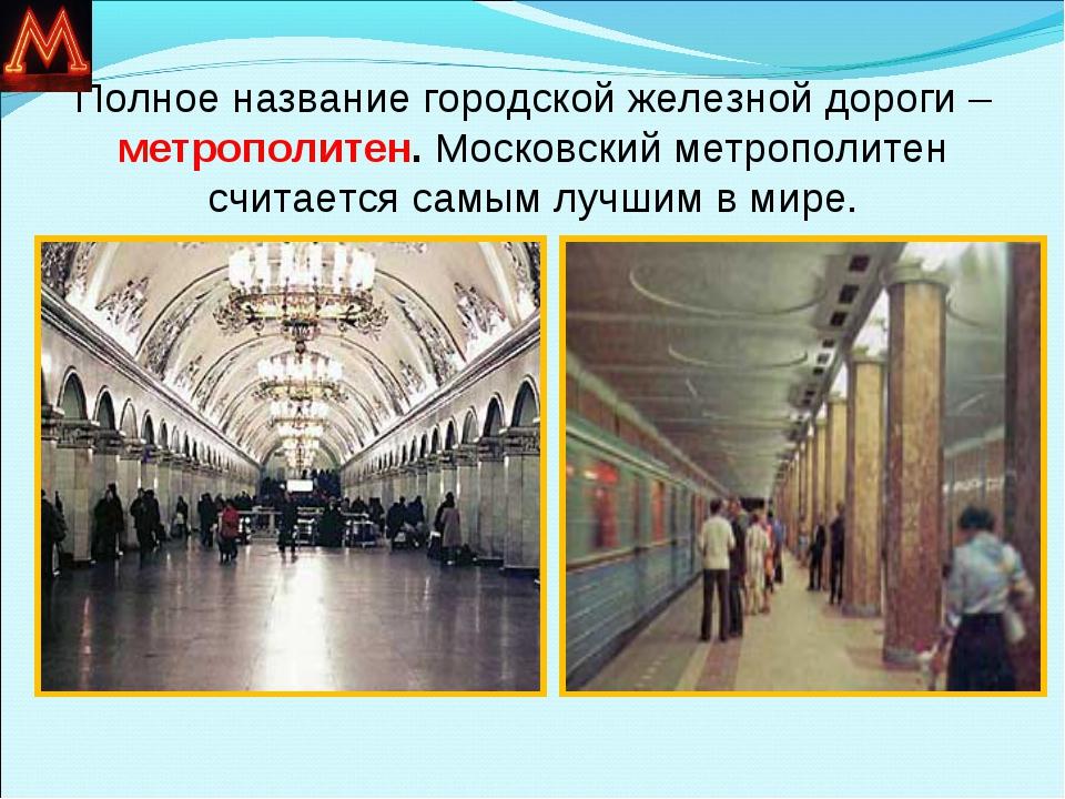Полное название городской железной дороги – метрополитен. Московский метропол...