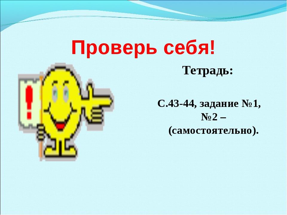 Проверь себя! Тетрадь: С.43-44, задание №1, №2 –(самостоятельно).