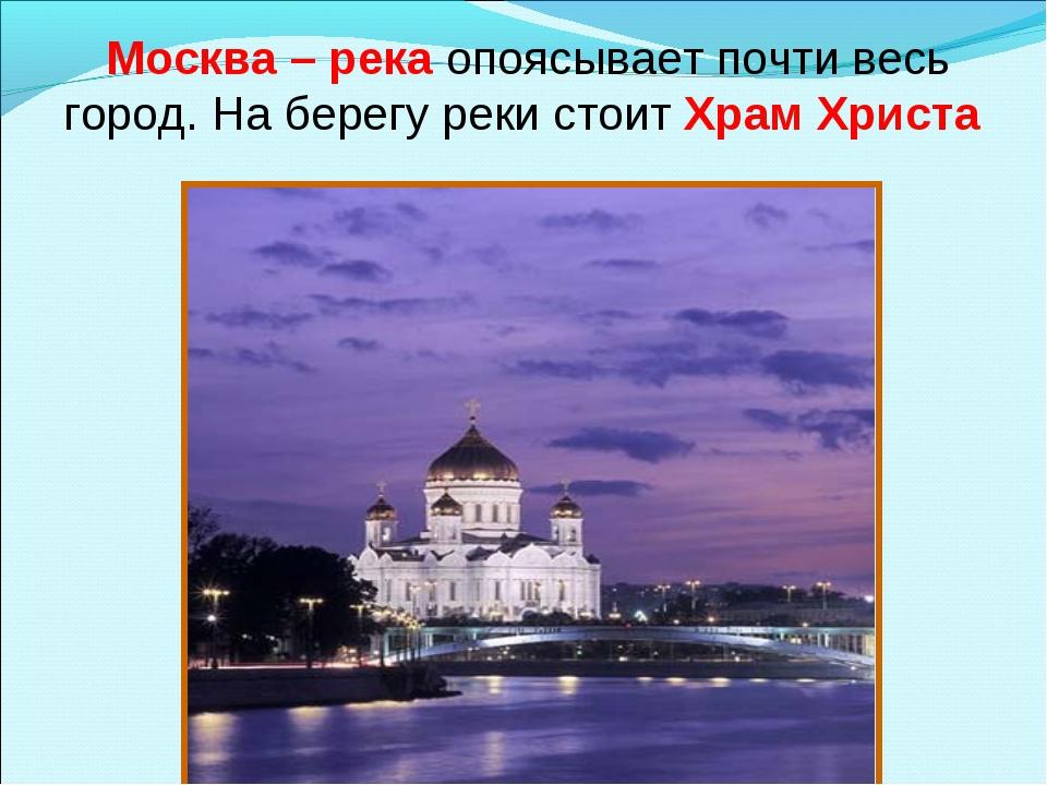 Москва – река опоясывает почти весь город. На берегу реки стоит Храм Христа