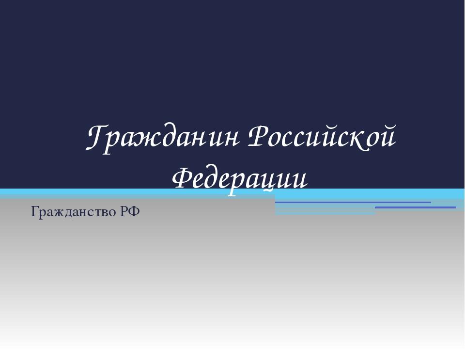 Гражданин Российской Федерации Гражданство РФ