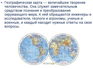Географическая карта— величайшее творение человечества. Она служит замечател