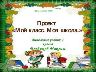 МБОУ «Приреченская СОШ» Проект «Мой класс. Моя школа.» Выполнил: ученик 1 кл