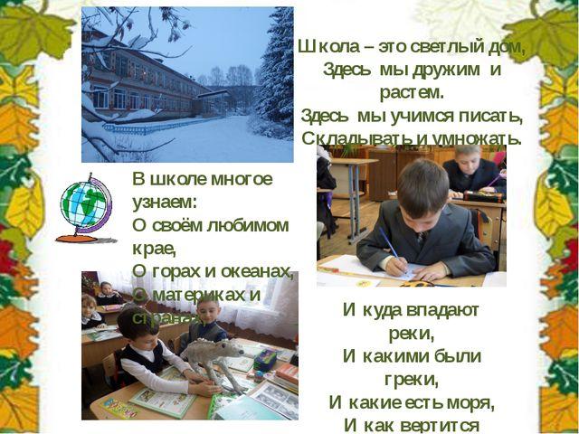 Школа – это светлый дом, Здесь мы дружим и растем. Здесь мы учимся писать, Ск...