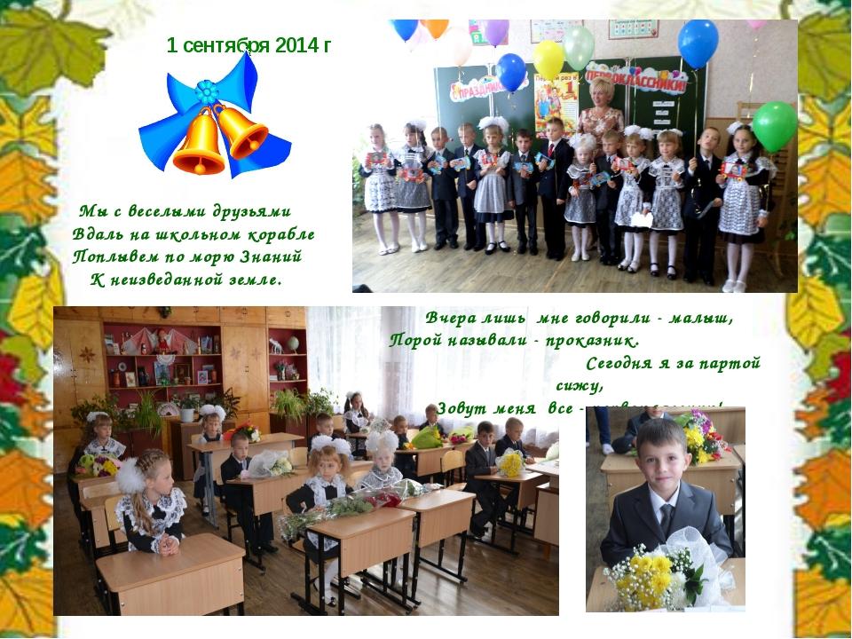 1 сентября 2014 г Мы с веселыми друзьями Вдаль на школьном корабле Поплывем п...