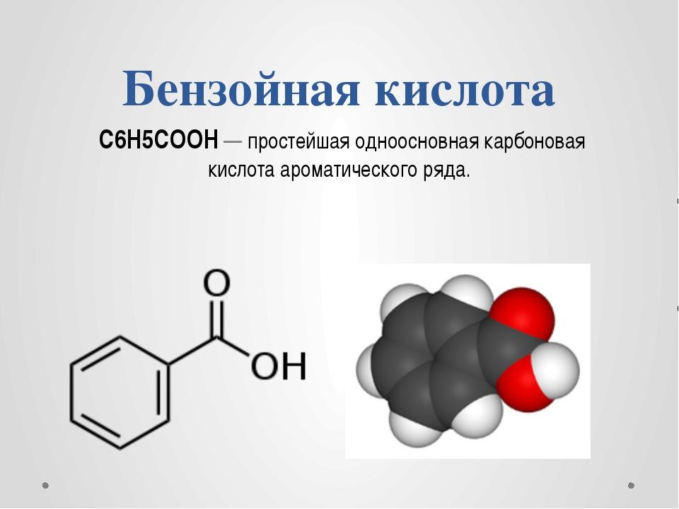 Бензойная кислота C6H5СООН— простейшая одноосновнаякарбоновая кислотааром...