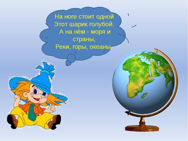 На ноге стоит одной Этот шарик голубой. А на нём - моря и страны, Реки, горы,...