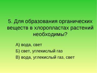 5. Для образования органических веществ в хлоропластах растений необходимы? А