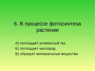 6. В процессе фотосинтеза растение А) поглощает углекислый газ Б) поглощает к