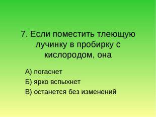 7. Если поместить тлеющую лучинку в пробирку с кислородом, она А) погаснет Б)