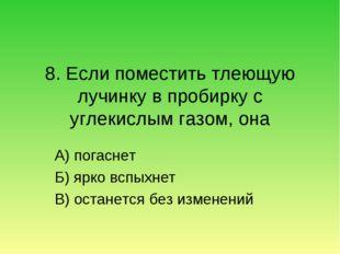 8. Если поместить тлеющую лучинку в пробирку с углекислым газом, она А) погас