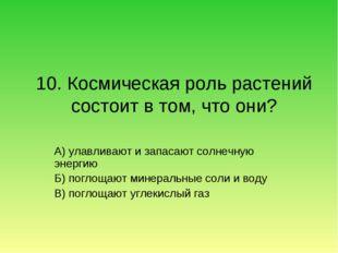 10. Космическая роль растений состоит в том, что они? А) улавливают и запасаю