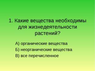 1. Какие вещества необходимы для жизнедеятельности растений? А) органические