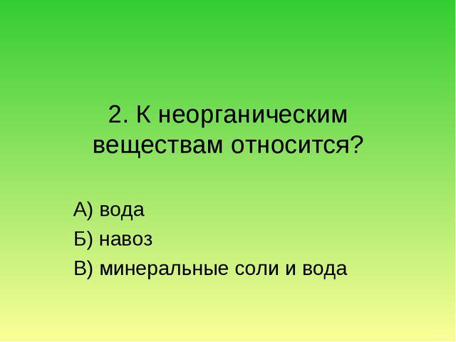 2. К неорганическим веществам относится? А) вода Б) навоз В) минеральные соли...