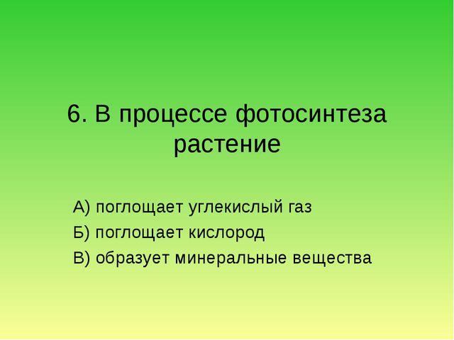 6. В процессе фотосинтеза растение А) поглощает углекислый газ Б) поглощает к...