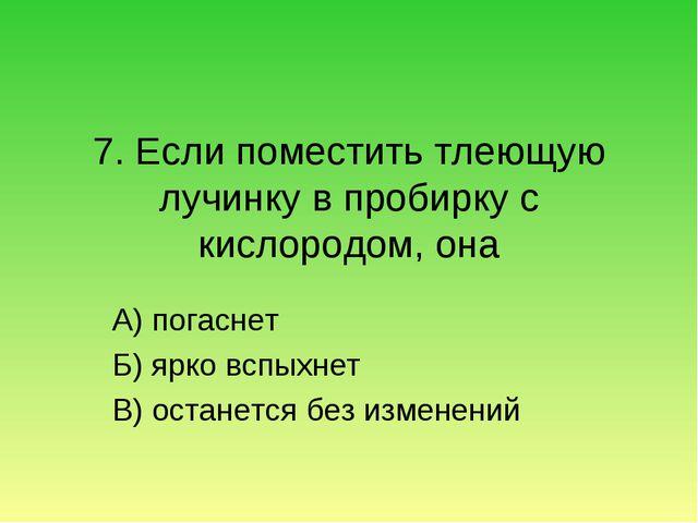 7. Если поместить тлеющую лучинку в пробирку с кислородом, она А) погаснет Б)...