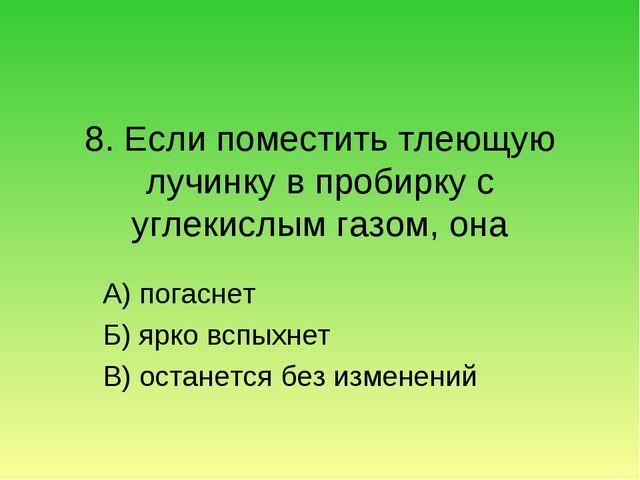 8. Если поместить тлеющую лучинку в пробирку с углекислым газом, она А) погас...
