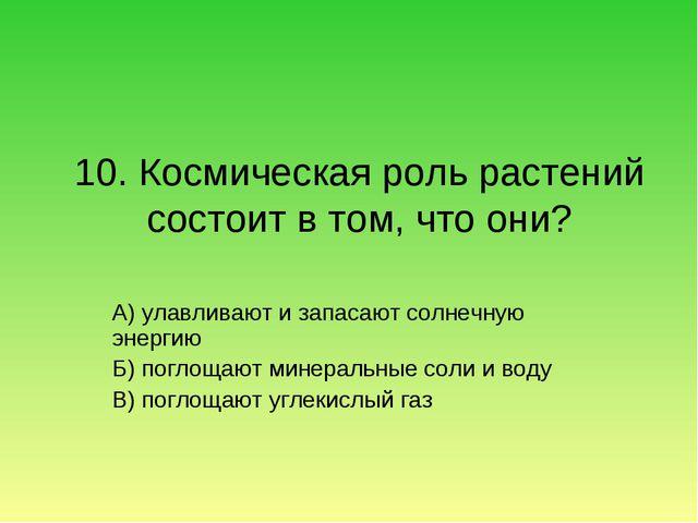 10. Космическая роль растений состоит в том, что они? А) улавливают и запасаю...