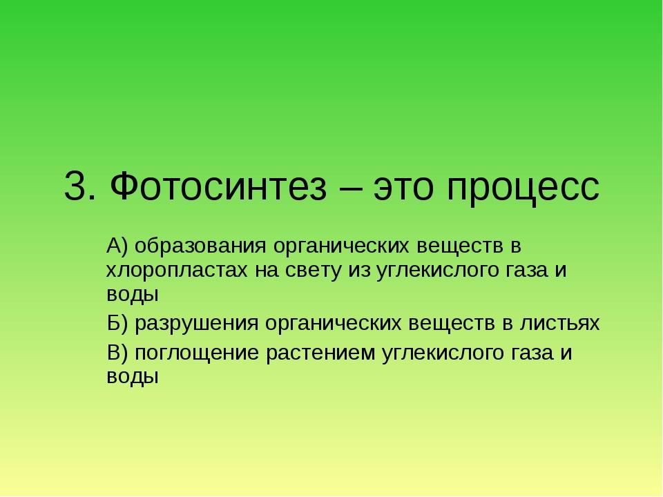 3. Фотосинтез – это процесс А) образования органических веществ в хлоропласта...