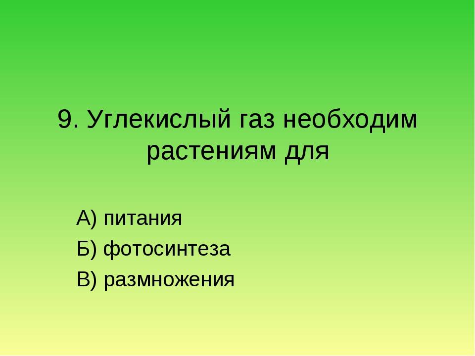 9. Углекислый газ необходим растениям для А) питания Б) фотосинтеза В) размно...