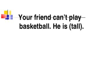 Your friend can't play basketball. He is (tall).