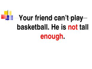 Your friend can't play basketball. He is not tall enough.