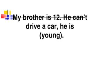 My brother is 12. He can't drive a car, he is (young).