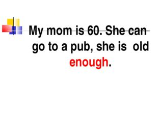 My mom is 60. She can go to a pub, she is old enough.