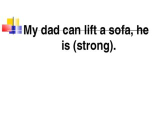 My dad can lift a sofa, he is (strong).