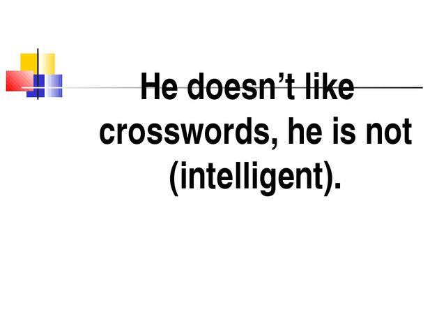 He doesn't like crosswords, he is not (intelligent).