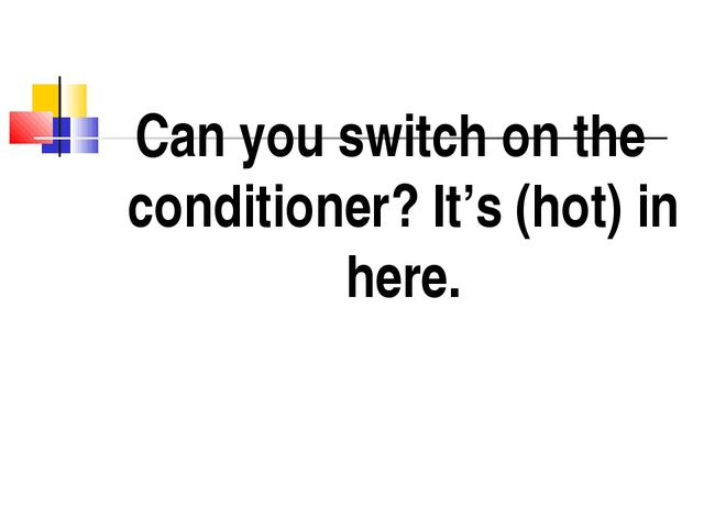 Can you switch on the conditioner? It's (hot) in here.
