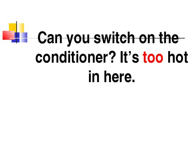 Can you switch on the conditioner? It's too hot in here.