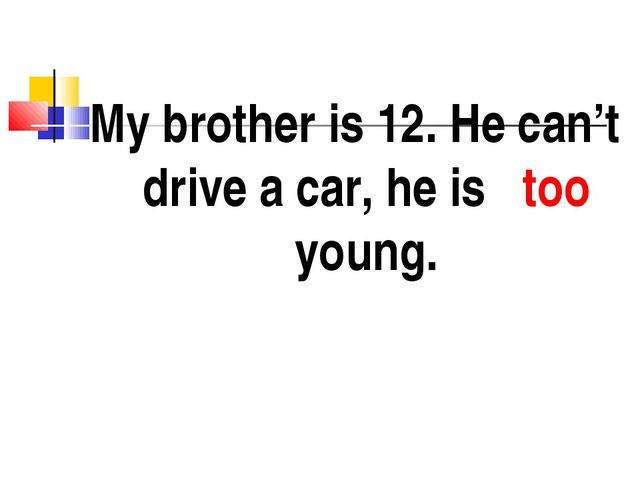 My brother is 12. He can't drive a car, he is too young.