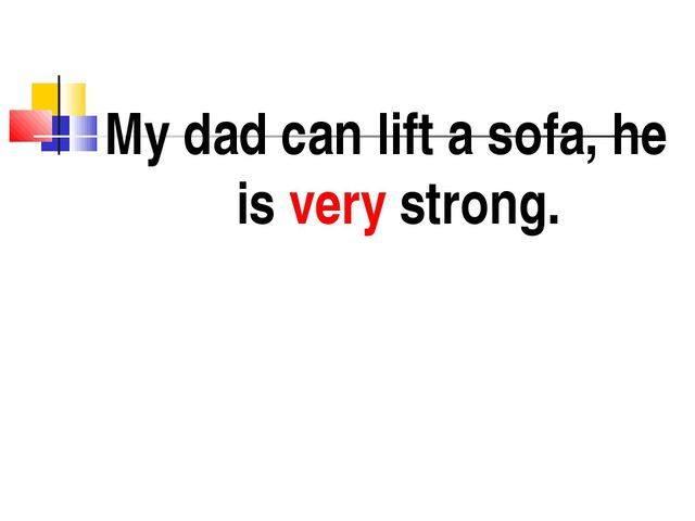 My dad can lift a sofa, he is very strong.