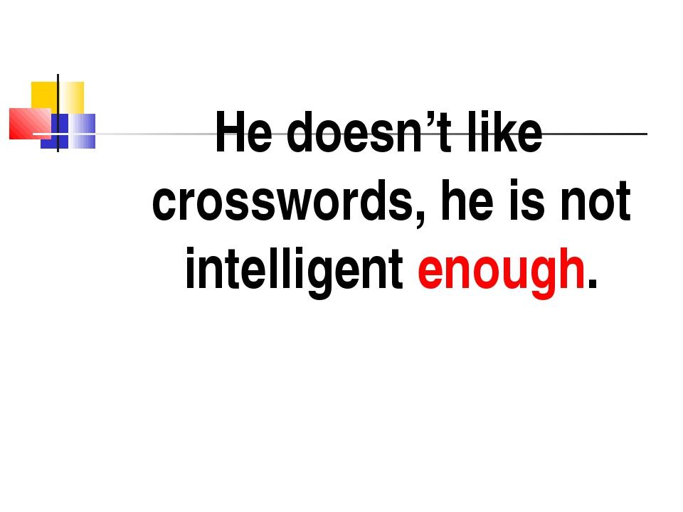 He doesn't like crosswords, he is not intelligent enough.