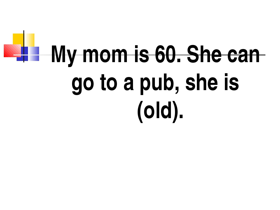 My mom is 60. She can go to a pub, she is (old).