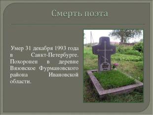 Умер 31 декабря 1993 года в Санкт-Петербурге. Похоронен в деревне Вязовское