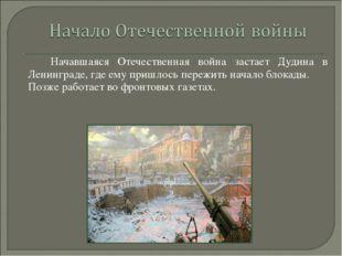 Начавшаяся Отечественная война застает Дудина в Ленинграде, где ему пришлось