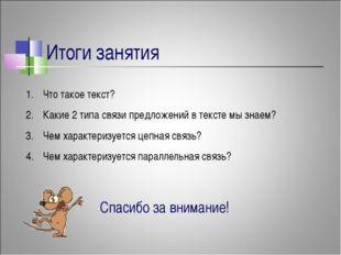 Итоги занятия Что такое текст? Какие 2 типа связи предложений в тексте мы зна