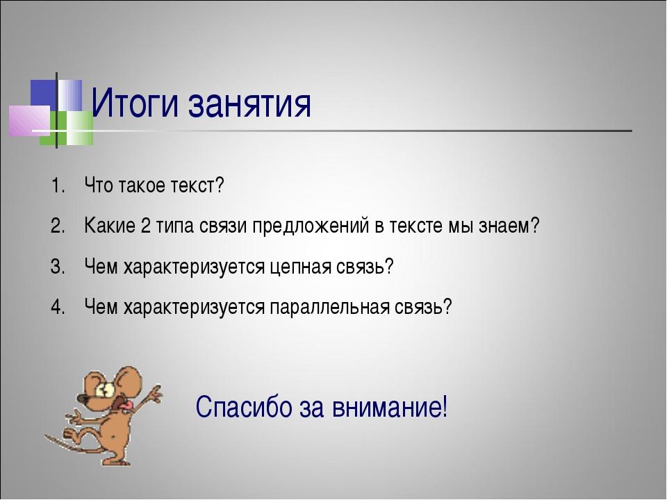 Итоги занятия Что такое текст? Какие 2 типа связи предложений в тексте мы зна...
